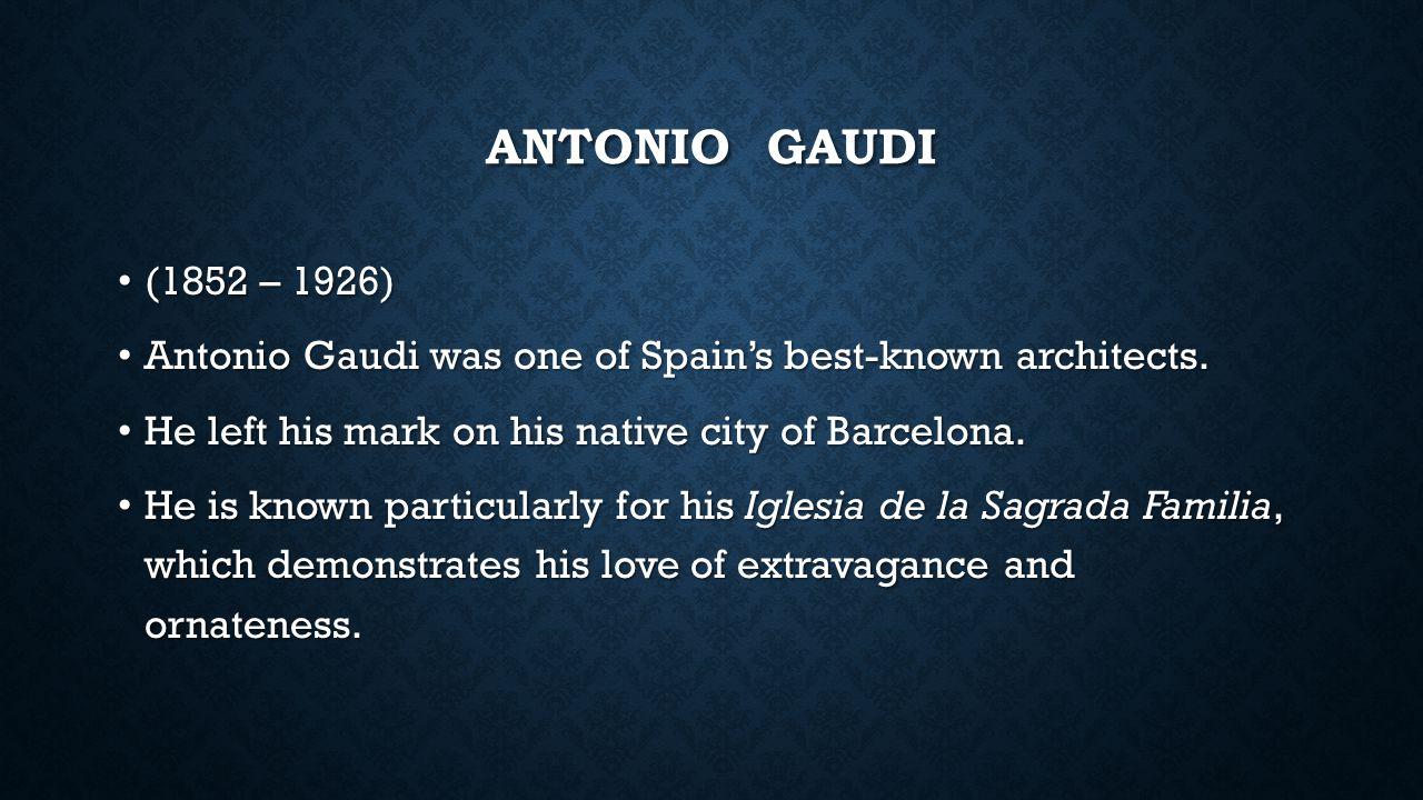 ANTONIO GAUDI (1852 – 1926) (1852 – 1926) Antonio Gaudi was one of Spain's best-known architects.