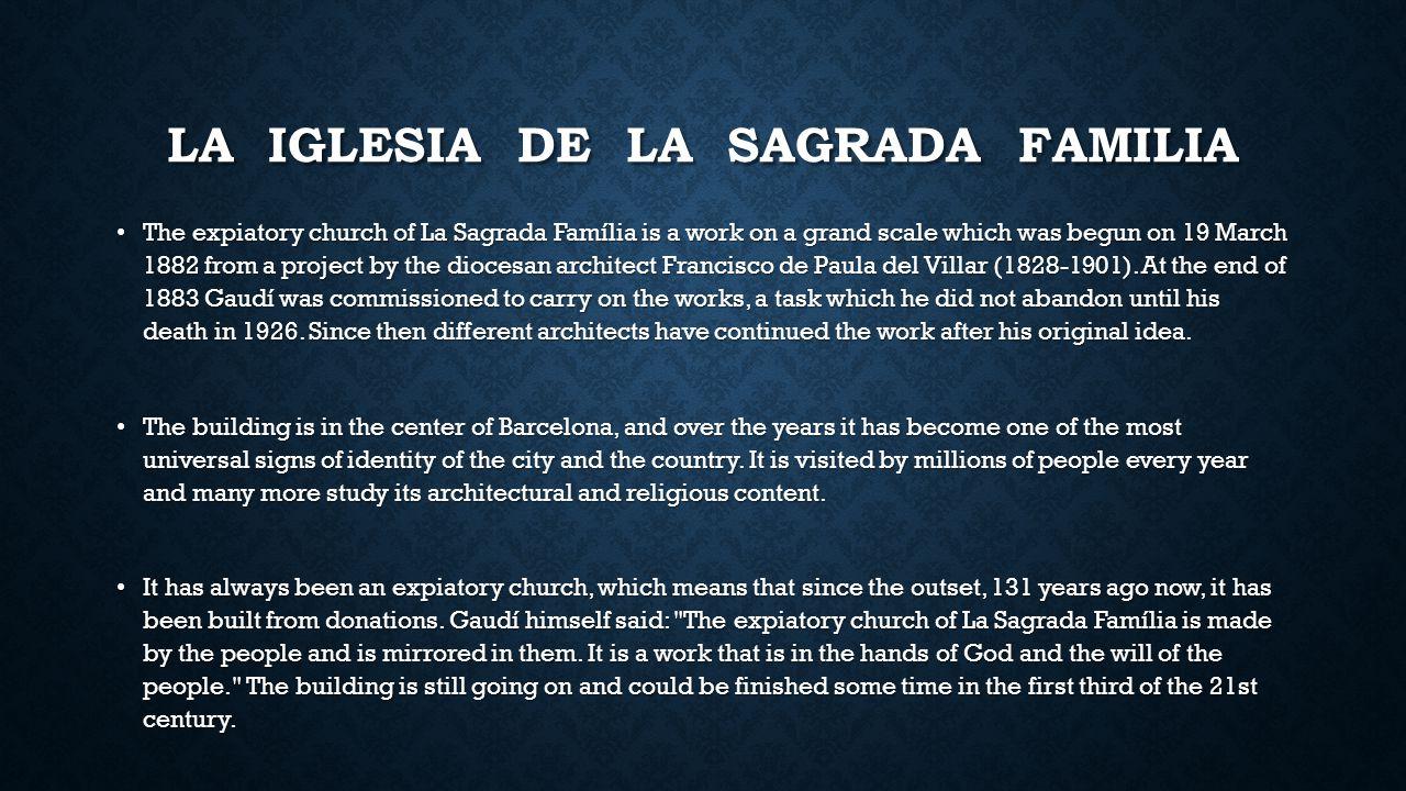 LA IGLESIA DE LA SAGRADA FAMILIA The expiatory church of La Sagrada Família is a work on a grand scale which was begun on 19 March 1882 from a project by the diocesan architect Francisco de Paula del Villar (1828-1901).