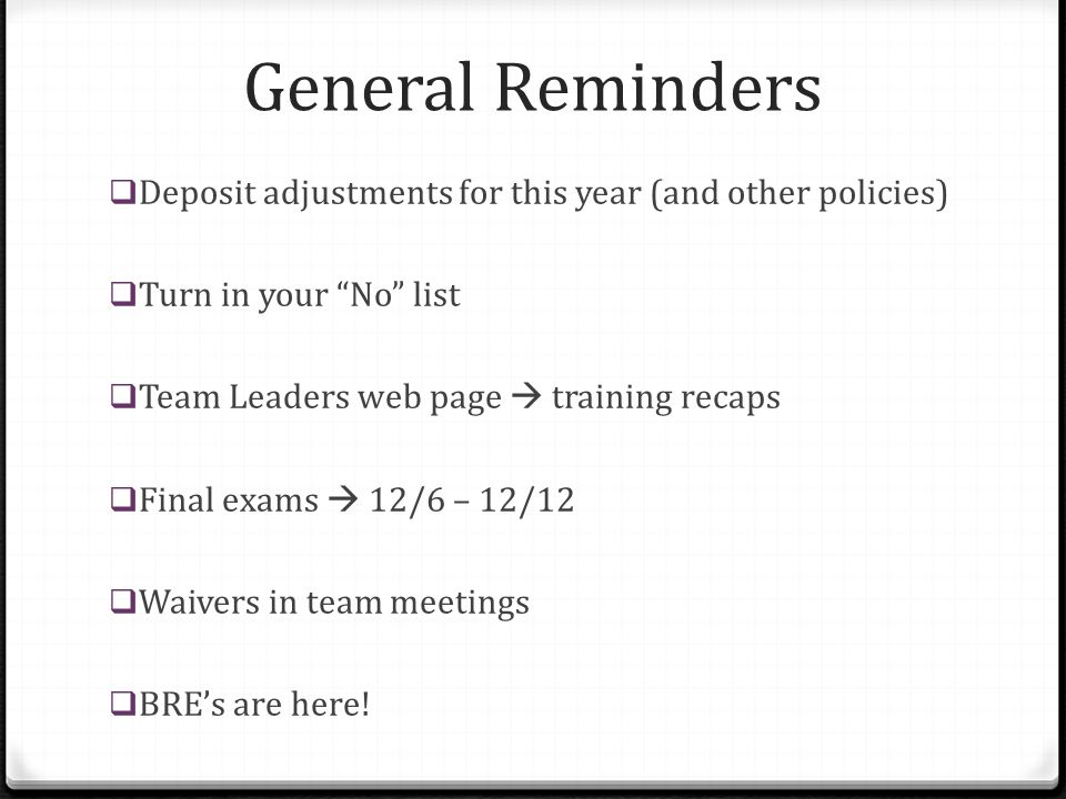 "General Reminders  Deposit adjustments for this year (and other policies)  Turn in your ""No"" list  Team Leaders web page  training recaps  Final"