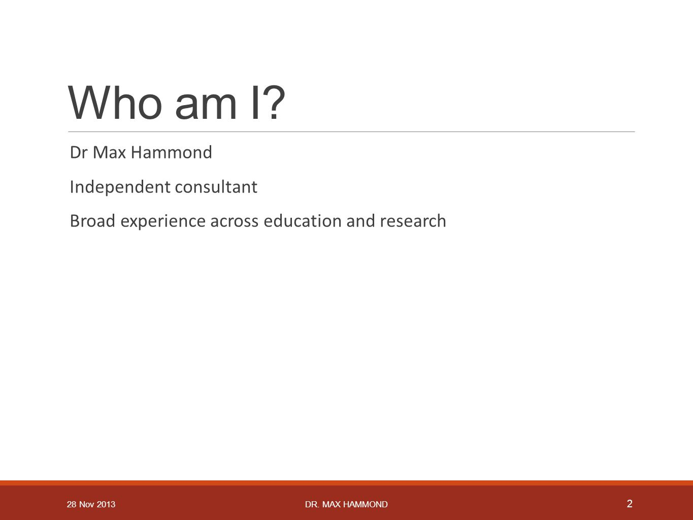 Who am I? Dr Max Hammond Independent consultant Broad experience across education and research 2 DR. MAX HAMMOND28 Nov 2013