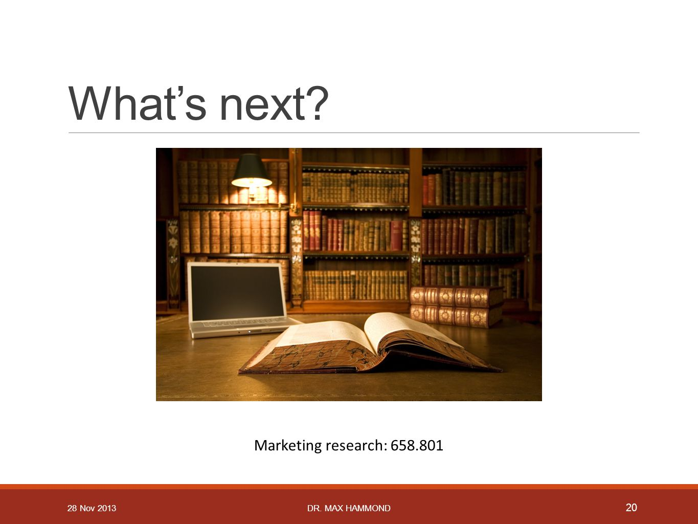 What's next? Marketing research: 658.801 20 DR. MAX HAMMOND28 Nov 2013