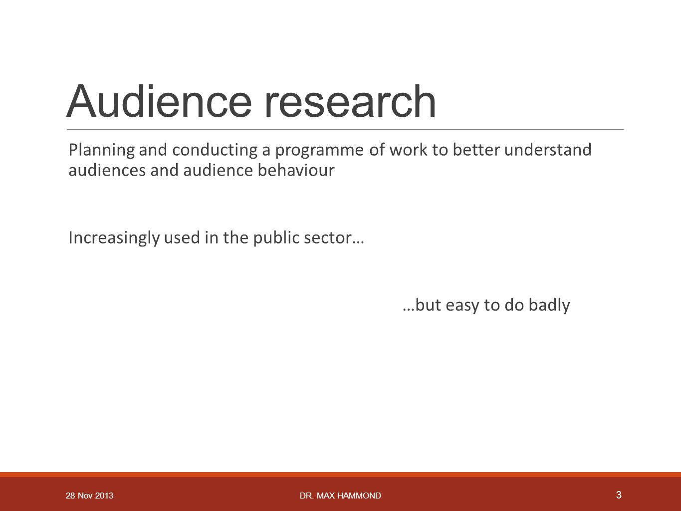 Audience research Planning and conducting a programme of work to better understand audiences and audience behaviour Increasingly used in the public sector… …but easy to do badly 3 DR.