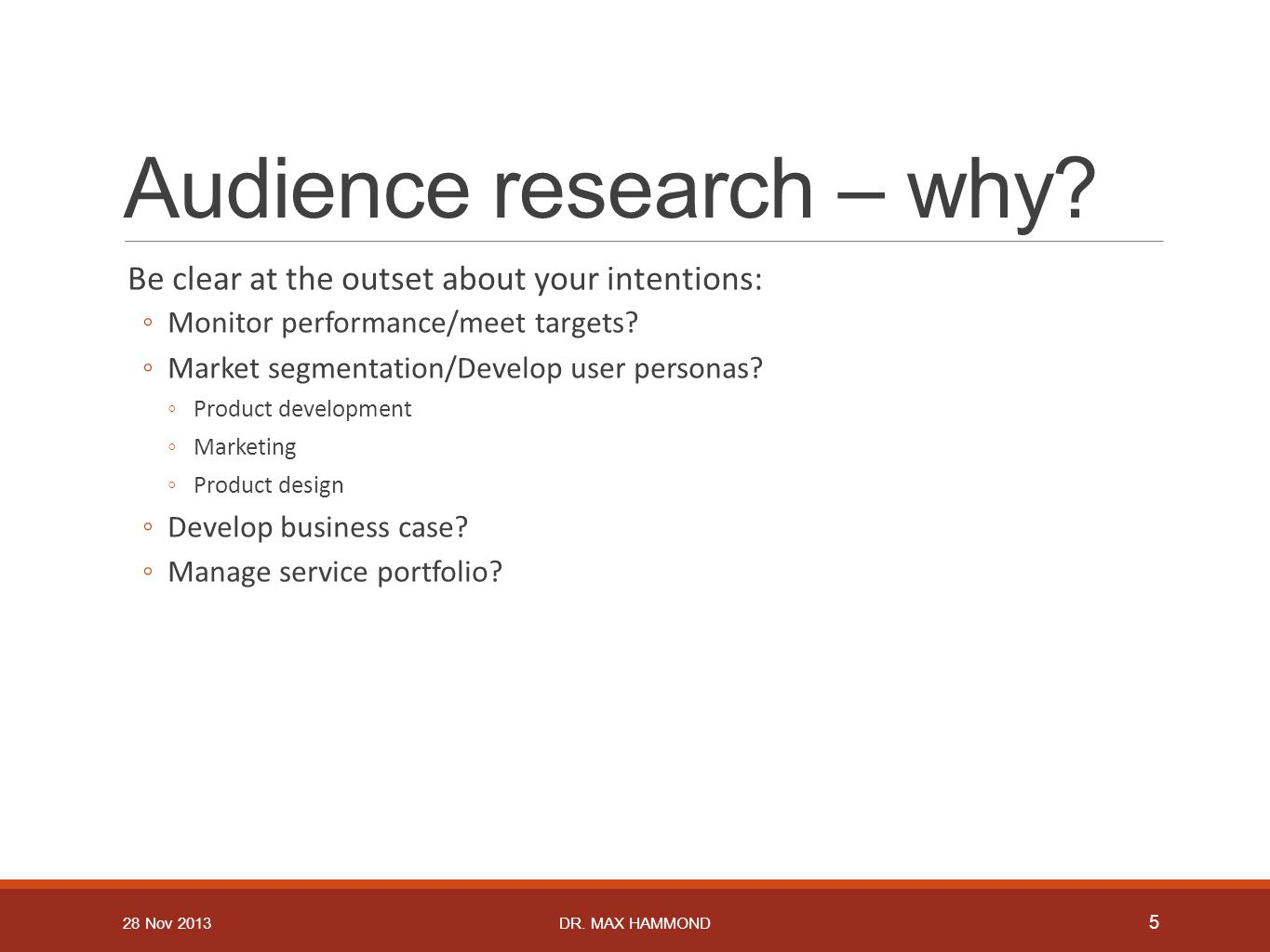Audience research – why? Be clear at the outset about your intentions: ◦Monitor performance/meet targets? ◦Market segmentation/Develop user personas?