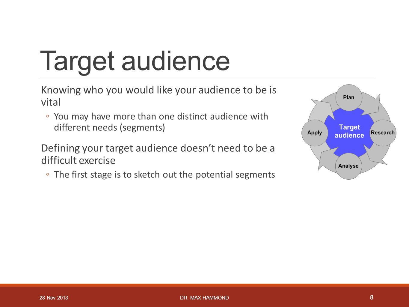Target audience Knowing who you would like your audience to be is vital ◦You may have more than one distinct audience with different needs (segments)