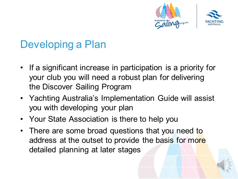Participation Focus Increasing participation requires clubs to work with local communities to find the people who have an interest in sailing & raising the profile of the club Promoting the club effectively through the Discover Sailing Program will require shifting focus to thinking about connecting with the broader public and delivering the introductory activity that will best attract them to the club