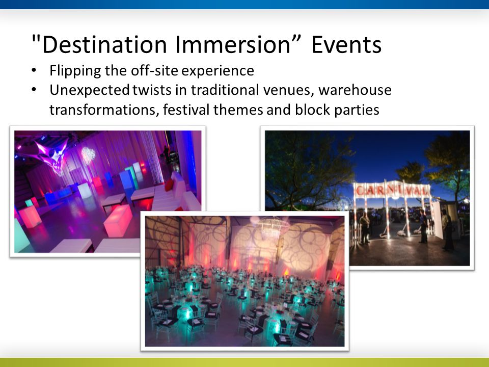 Destination Immersion Events Flipping the off-site experience Unexpected twists in traditional venues, warehouse transformations, festival themes and block parties