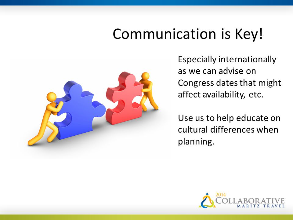 Communication is Key! Especially internationally as we can advise on Congress dates that might affect availability, etc. Use us to help educate on cul