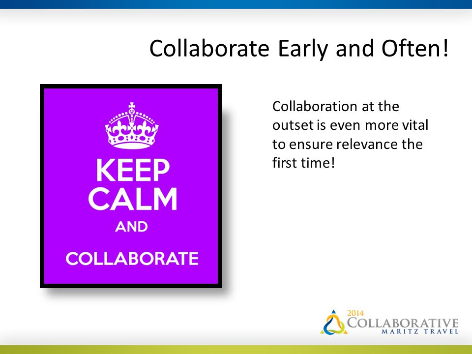 Collaboration at the outset is even more vital to ensure relevance the first time! Collaborate Early and Often!
