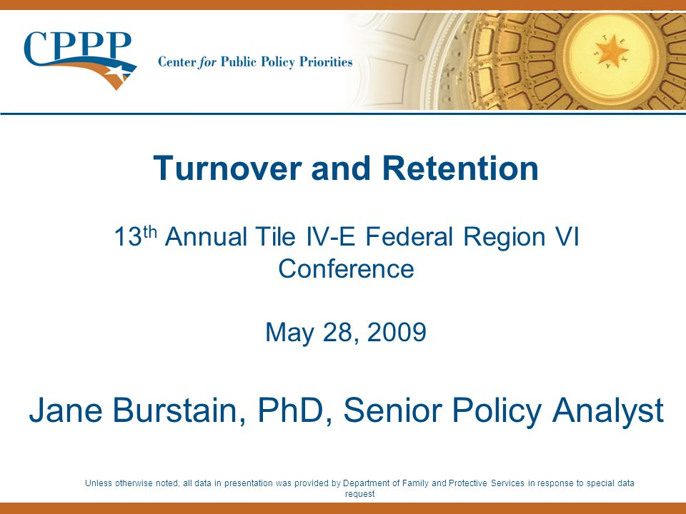 Turnover and Retention 13 th Annual Tile IV-E Federal Region VI Conference May 28, 2009 Jane Burstain, PhD, Senior Policy Analyst Unless otherwise noted, all data in presentation was provided by Department of Family and Protective Services in response to special data request