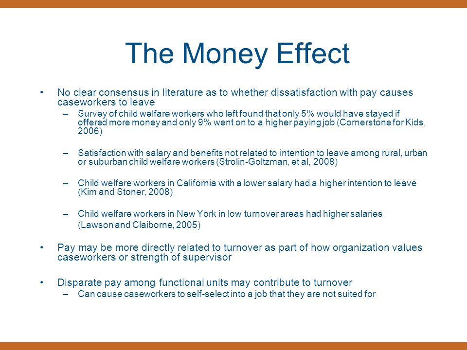 The Money Effect No clear consensus in literature as to whether dissatisfaction with pay causes caseworkers to leave –Survey of child welfare workers who left found that only 5% would have stayed if offered more money and only 9% went on to a higher paying job (Cornerstone for Kids, 2006) –Satisfaction with salary and benefits not related to intention to leave among rural, urban or suburban child welfare workers (Strolin-Goltzman, et al, 2008) –Child welfare workers in California with a lower salary had a higher intention to leave (Kim and Stoner, 2008) –Child welfare workers in New York in low turnover areas had higher salaries (Lawson and Claiborne, 2005) Pay may be more directly related to turnover as part of how organization values caseworkers or strength of supervisor Disparate pay among functional units may contribute to turnover –Can cause caseworkers to self-select into a job that they are not suited for