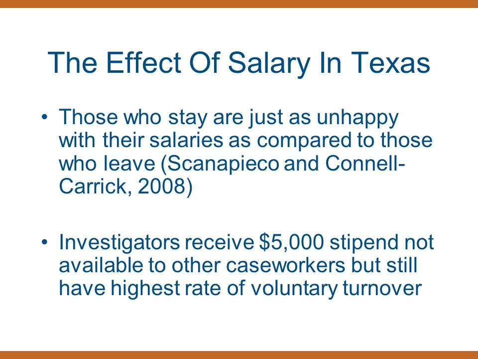 The Effect Of Salary In Texas Those who stay are just as unhappy with their salaries as compared to those who leave (Scanapieco and Connell- Carrick, 2008) Investigators receive $5,000 stipend not available to other caseworkers but still have highest rate of voluntary turnover