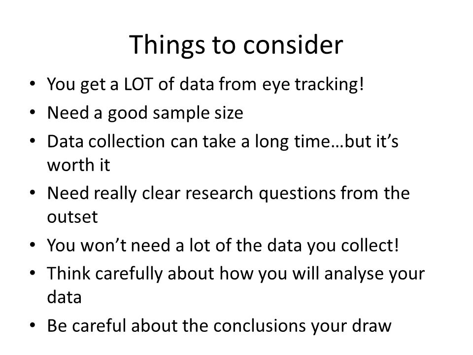 Things to consider You get a LOT of data from eye tracking! Need a good sample size Data collection can take a long time…but it's worth it Need really