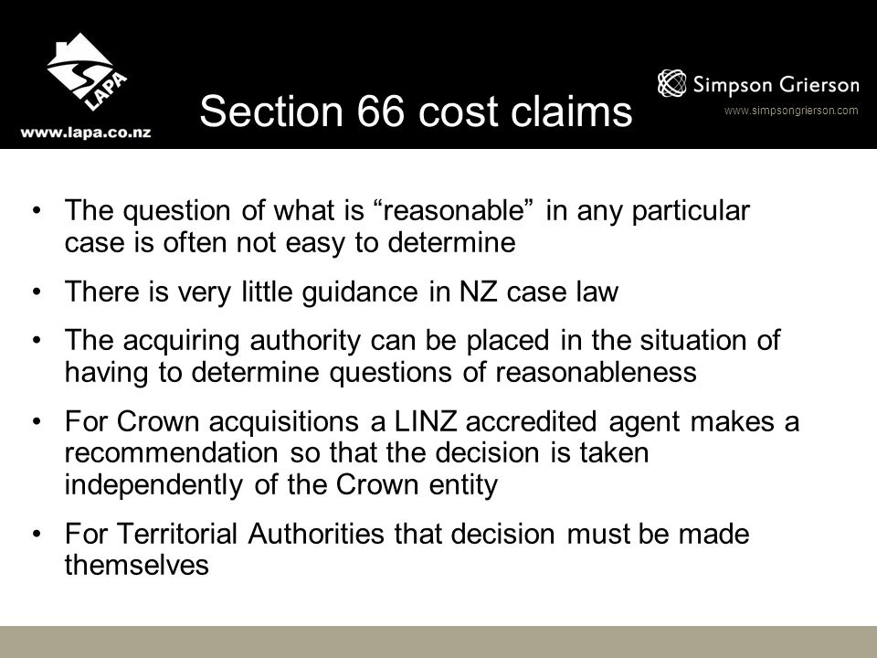 www.simpsongrierson.com Legal Issues The meaning of disturbance to land The meaning of reasonable…legal fees or costs incurred in respect of the land taken or acquired Recovery of legal costs (as an element of disturbance) was formerly considered as part of the entitlement to full compensation Now treated as a separate claim in section 66 PWA