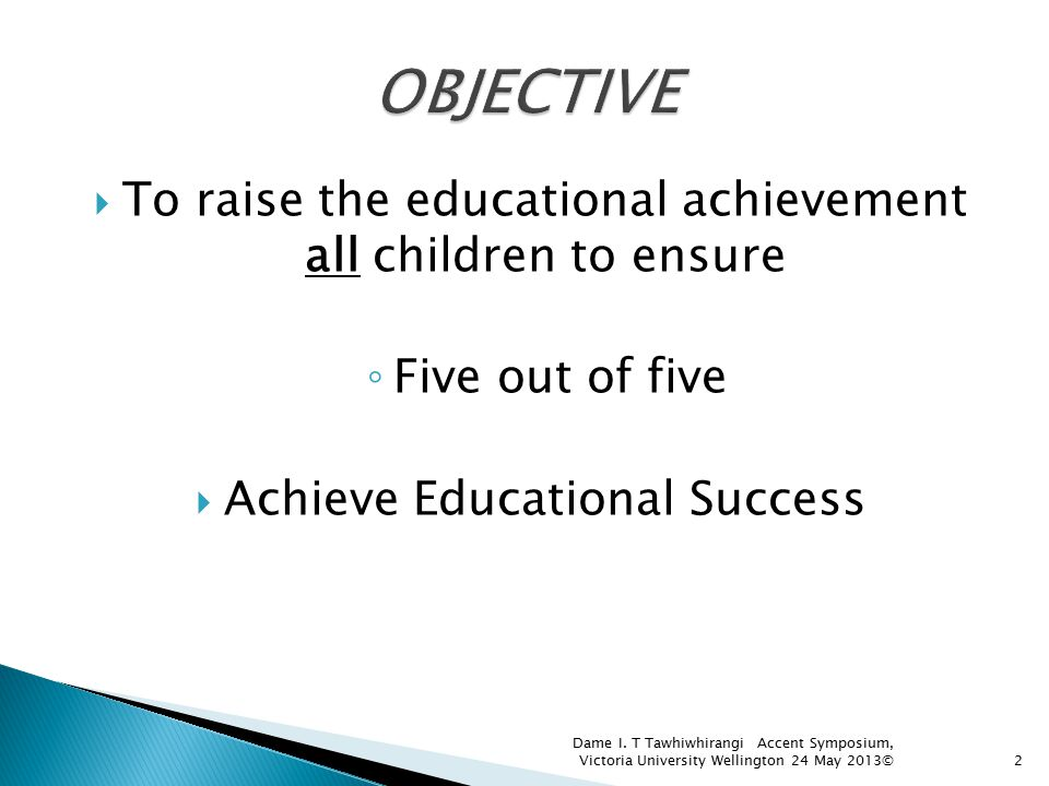  To raise the educational achievement all children to ensure ◦ Five out of five  Achieve Educational Success 2 Dame I. T Tawhiwhirangi Accent Sympos