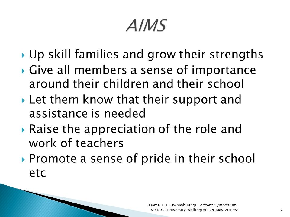  Up skill families and grow their strengths  Give all members a sense of importance around their children and their school  Let them know that thei