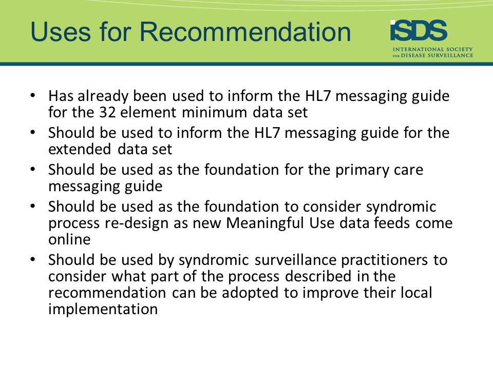 Uses for Recommendation Has already been used to inform the HL7 messaging guide for the 32 element minimum data set Should be used to inform the HL7 messaging guide for the extended data set Should be used as the foundation for the primary care messaging guide Should be used as the foundation to consider syndromic process re-design as new Meaningful Use data feeds come online Should be used by syndromic surveillance practitioners to consider what part of the process described in the recommendation can be adopted to improve their local implementation