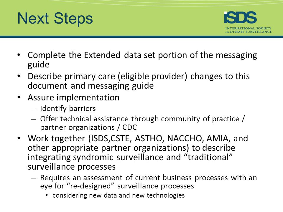 Next Steps Complete the Extended data set portion of the messaging guide Describe primary care (eligible provider) changes to this document and messaging guide Assure implementation – Identify barriers – Offer technical assistance through community of practice / partner organizations / CDC Work together (ISDS,CSTE, ASTHO, NACCHO, AMIA, and other appropriate partner organizations) to describe integrating syndromic surveillance and traditional surveillance processes – Requires an assessment of current business processes with an eye for re-designed surveillance processes considering new data and new technologies