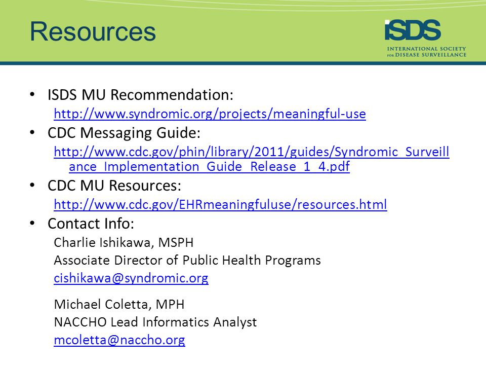 Resources ISDS MU Recommendation: http://www.syndromic.org/projects/meaningful-use CDC Messaging Guide: http://www.cdc.gov/phin/library/2011/guides/Syndromic_Surveill ance_Implementation_Guide_Release_1_4.pdf CDC MU Resources: http://www.cdc.gov/EHRmeaningfuluse/resources.html Contact Info: Charlie Ishikawa, MSPH Associate Director of Public Health Programs cishikawa@syndromic.org Michael Coletta, MPH NACCHO Lead Informatics Analyst mcoletta@naccho.org