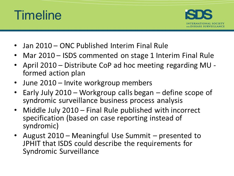 Timeline Jan 2010 – ONC Published Interim Final Rule Mar 2010 – ISDS commented on stage 1 Interim Final Rule April 2010 – Distribute CoP ad hoc meeting regarding MU - formed action plan June 2010 – Invite workgroup members Early July 2010 – Workgroup calls began – define scope of syndromic surveillance business process analysis Middle July 2010 – Final Rule published with incorrect specification (based on case reporting instead of syndromic) August 2010 – Meaningful Use Summit – presented to JPHIT that ISDS could describe the requirements for Syndromic Surveillance