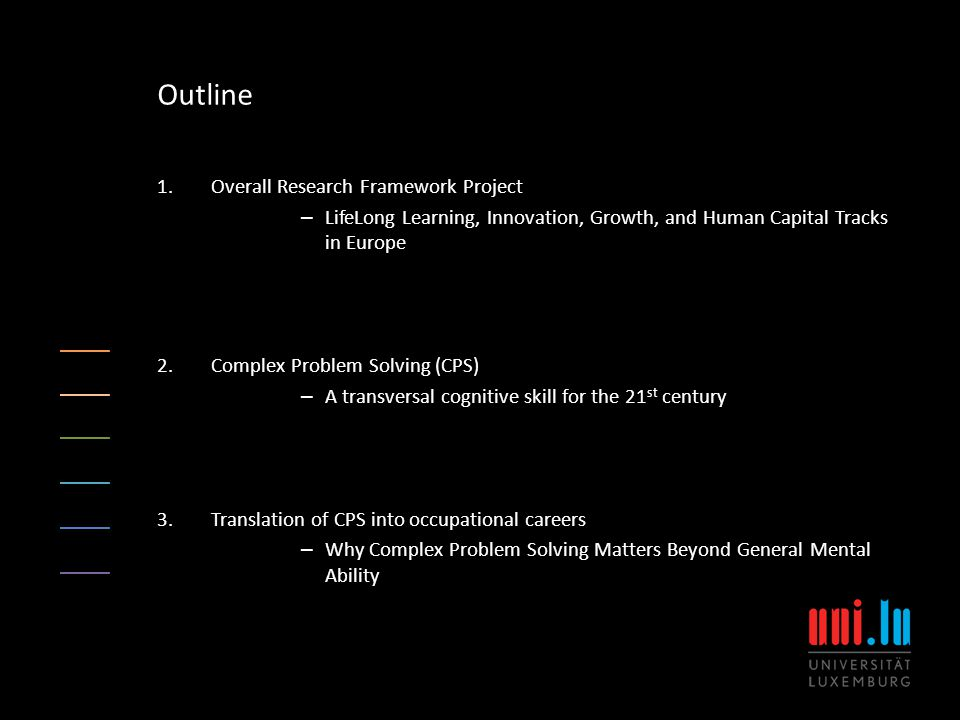 1.Overall Research Framework Project – LifeLong Learning, Innovation, Growth, and Human Capital Tracks in Europe 2.Complex Problem Solving (CPS) – A transversal cognitive skill for the 21 st century 3.Translation of CPS into occupational careers – Why Complex Problem Solving Matters Beyond General Mental Ability Outline