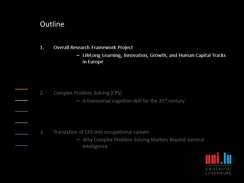 1.Overall Research Framework Project – LifeLong Learning, Innovation, Growth, and Human Capital Tracks in Europe 2.Complex Problem Solving (CPS) – A transversal cognitive skill for the 21 st century 3.Translation of CPS into occupational careers – Why Complex Problem Solving Matters Beyond General Intelligence Outline