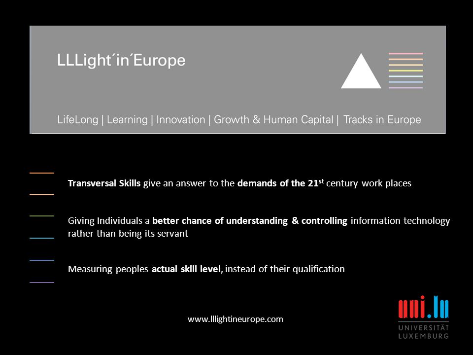 Transversal Skills give an answer to the demands of the 21 st century work places www.lllightineurope.com Giving Individuals a better chance of understanding & controlling information technology rather than being its servant Measuring peoples actual skill level, instead of their qualification