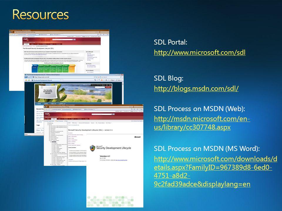 SDL Portal: http://www.microsoft.com/sdl SDL Blog: http://blogs.msdn.com/sdl/ SDL Process on MSDN (Web): http://msdn.microsoft.com/en- us/library/cc307748.aspx SDL Process on MSDN (MS Word): http://www.microsoft.com/downloads/d etails.aspx FamilyID=967389d8-6ed0- 4751-a8d2- 9c2fad39adce&displaylang=en