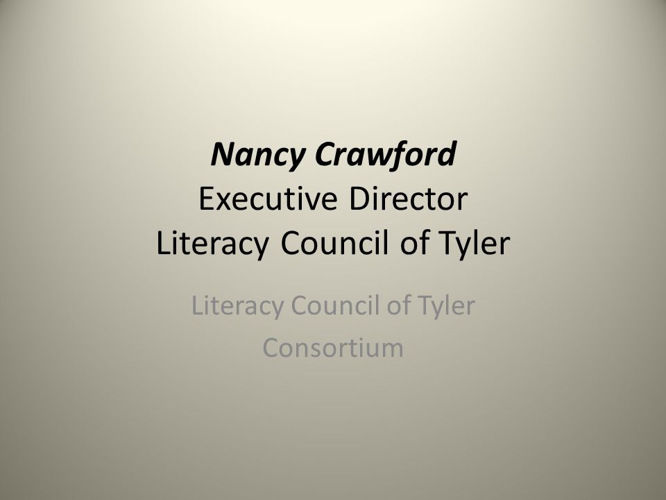 Nancy Crawford Executive Director Literacy Council of Tyler Literacy Council of Tyler Consortium