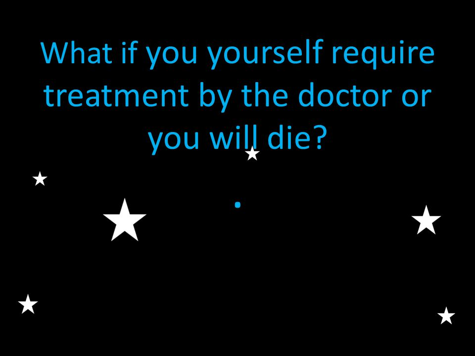 What if you yourself require treatment by the doctor or you will die?.