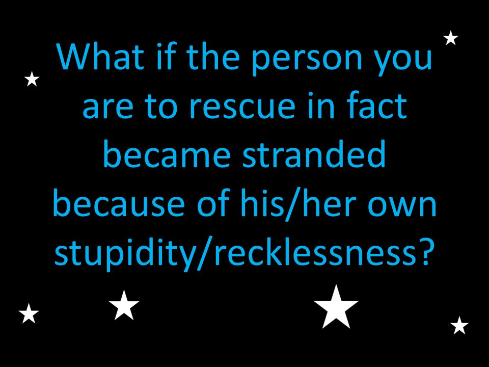 What if the person you are to rescue in fact became stranded because of his/her own stupidity/recklessness?
