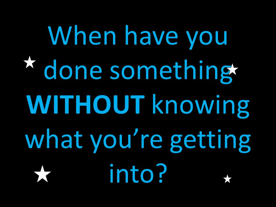 When have you done something WITHOUT knowing what you're getting into?