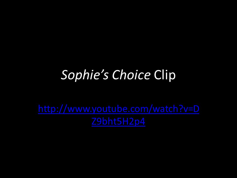 Sophie's Choice Clip http://www.youtube.com/watch?v=D Z9bht5H2p4