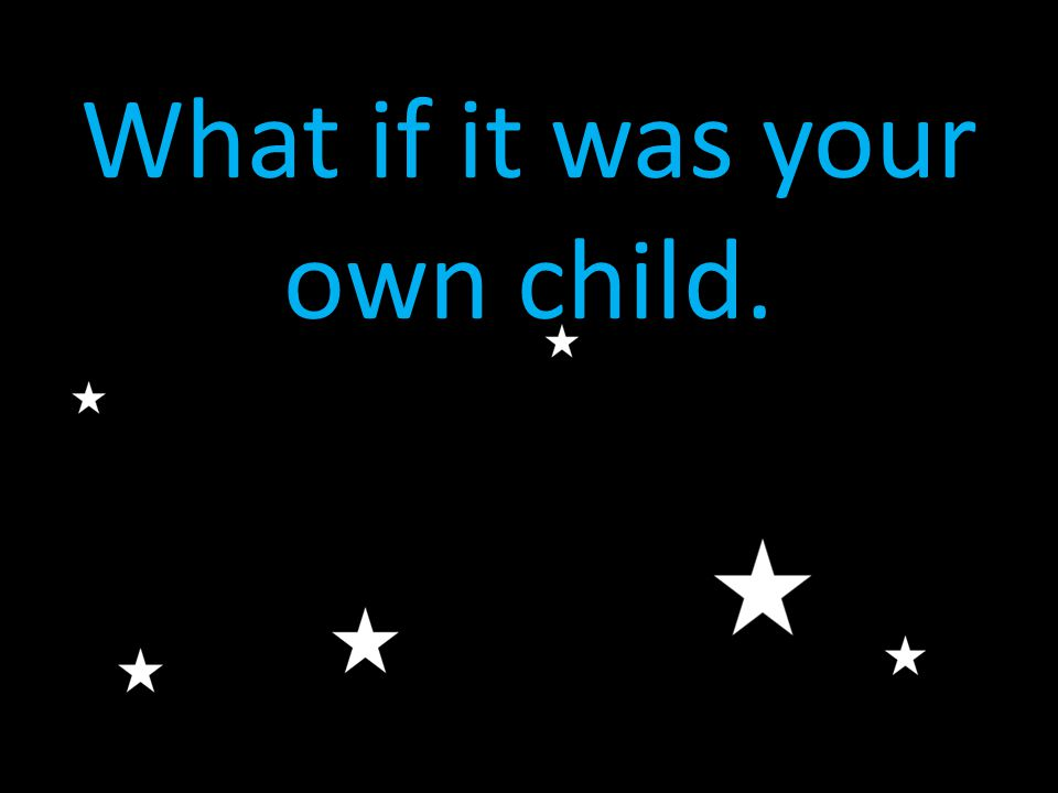 What if it was your own child.