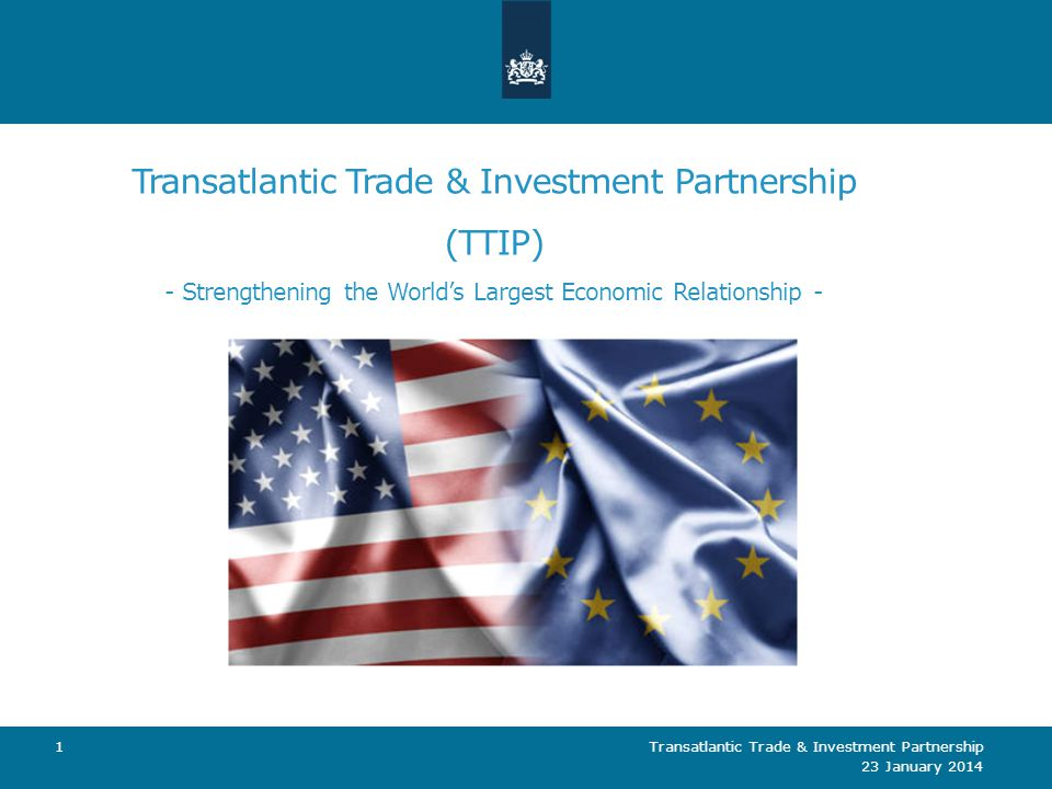 Transatlantic Trade & Investment Partnership (TTIP) - Strengthening the World's Largest Economic Relationship - 23 January 2014 Transatlantic Trade &