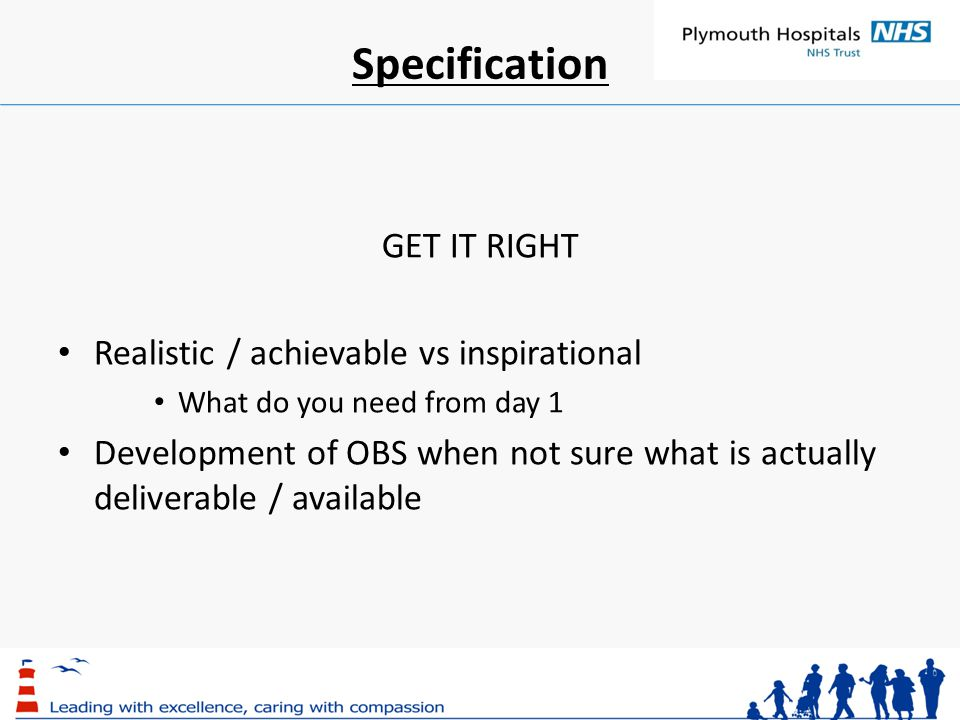 Specification GET IT RIGHT Realistic / achievable vs inspirational What do you need from day 1 Development of OBS when not sure what is actually deliverable / available