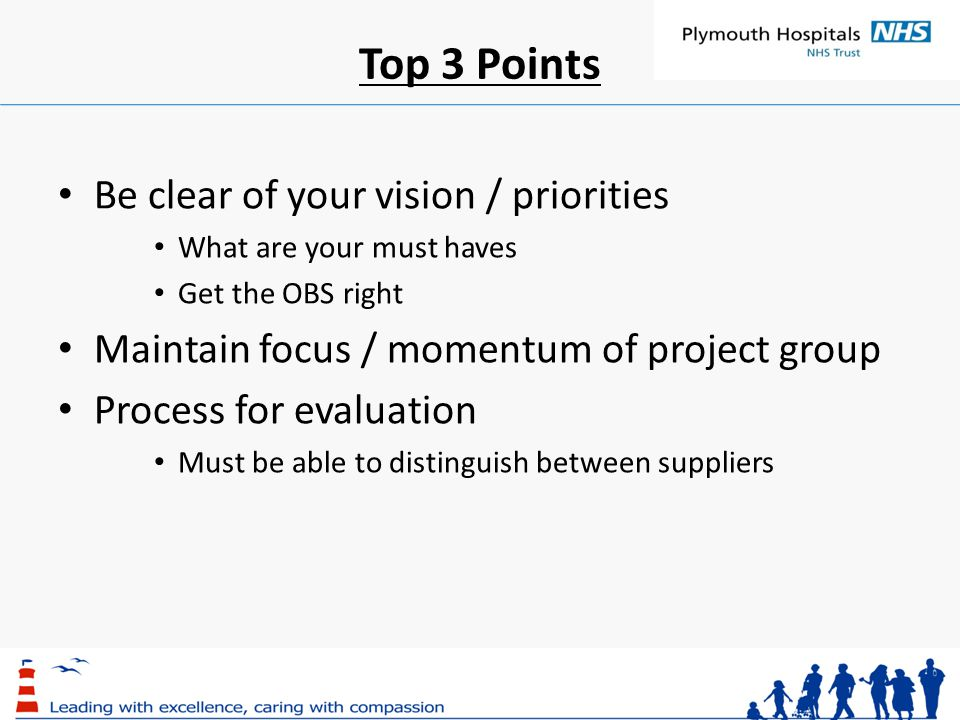 Top 3 Points Be clear of your vision / priorities What are your must haves Get the OBS right Maintain focus / momentum of project group Process for evaluation Must be able to distinguish between suppliers