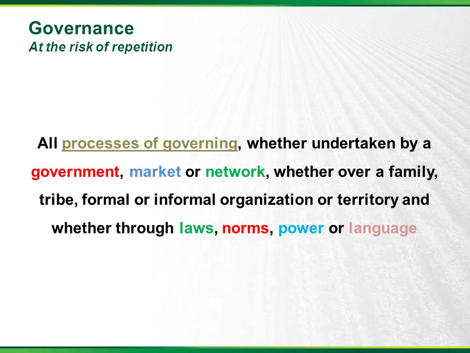 Governance At the risk of repetition All processes of governing, whether undertaken by a government, market or network, whether over a family, tribe,