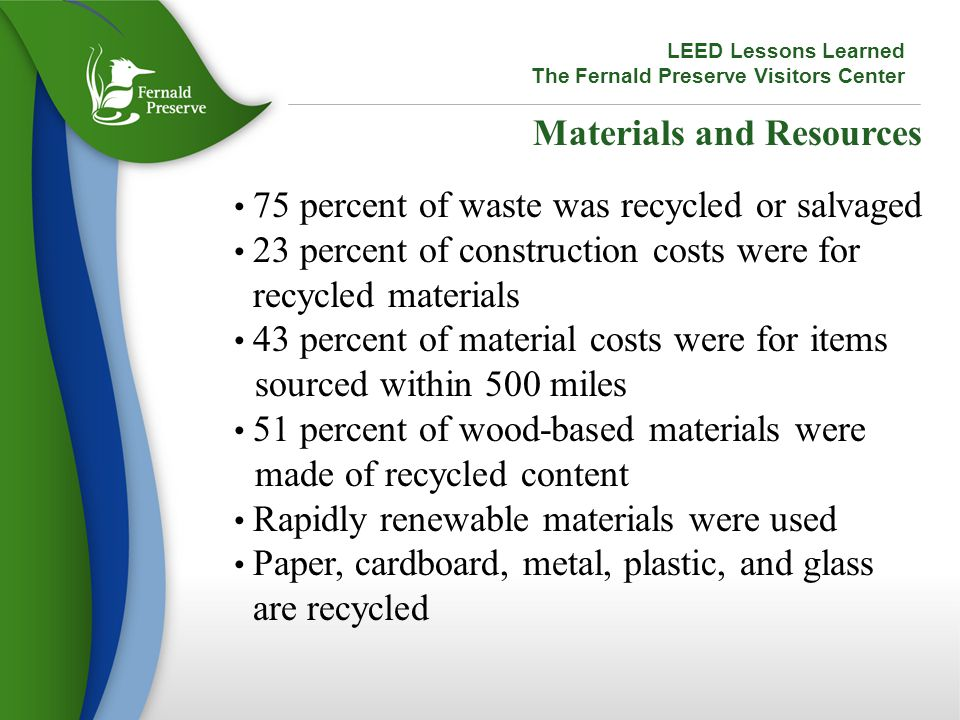 Materials and Resources 75 percent of waste was recycled or salvaged 23 percent of construction costs were for recycled materials 43 percent of material costs were for items sourced within 500 miles 51 percent of wood-based materials were made of recycled content Rapidly renewable materials were used Paper, cardboard, metal, plastic, and glass are recycled LEED Lessons Learned The Fernald Preserve Visitors Center