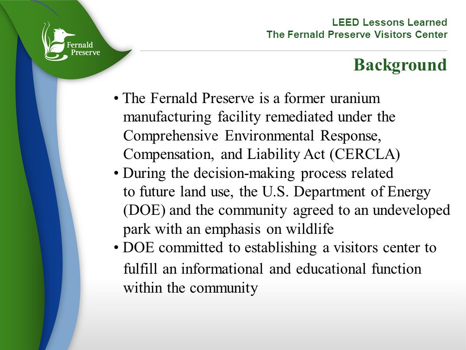 LEED Lessons Learned The Fernald Preserve Visitors Center Background The Fernald Preserve is a former uranium manufacturing facility remediated under the Comprehensive Environmental Response, Compensation, and Liability Act (CERCLA) During the decision-making process related to future land use, the U.S.