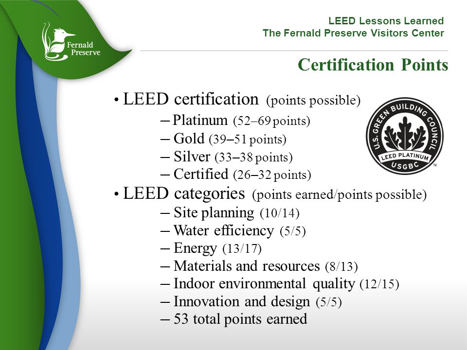 Certification Points LEED certification (points possible) ─ Platinum (52–69 points) ─ Gold (39 – 51 points) ─ Silver (33 – 38 points) ─ Certified (26 – 32 points) LEED categories (points earned/points possible) ─ Site planning (10/14) ─ Water efficiency (5/5) ─ Energy (13/17) ─ Materials and resources (8/13) ─ Indoor environmental quality (12/15) ─ Innovation and design (5/5) ─ 53 total points earned LEED Lessons Learned The Fernald Preserve Visitors Center
