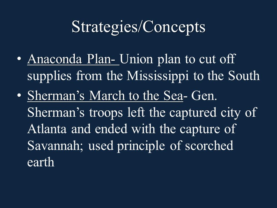 Strategies/Concepts Anaconda Plan- Anaconda Plan- Union plan to cut off supplies from the Mississippi to the South Sherman's March to the Sea- Sherman