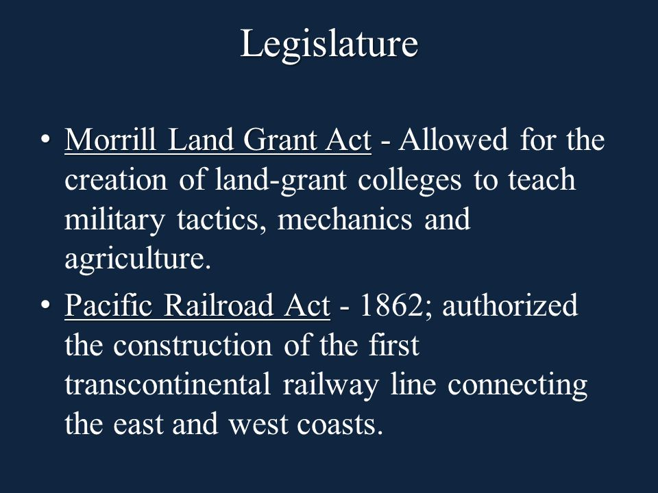 Legislature Morrill Land Grant Act - Morrill Land Grant Act - Allowed for the creation of land-grant colleges to teach military tactics, mechanics and