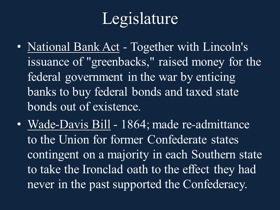 National Bank Act - National Bank Act - Together with Lincoln s issuance of greenbacks, raised money for the federal government in the war by enticing banks to buy federal bonds and taxed state bonds out of existence.