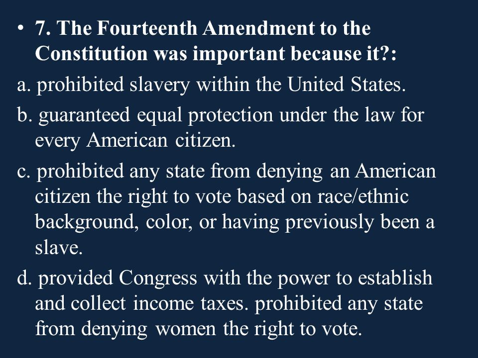 7. The Fourteenth Amendment to the Constitution was important because it?: a. prohibited slavery within the United States. b. guaranteed equal protect