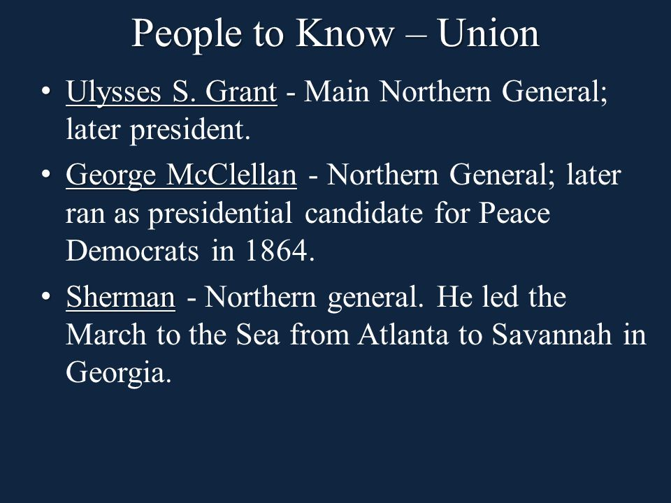 People to Know – Union Ulysses S. Grant - Ulysses S. Grant - Main Northern General; later president. George McClell George McClellan - Northern Genera