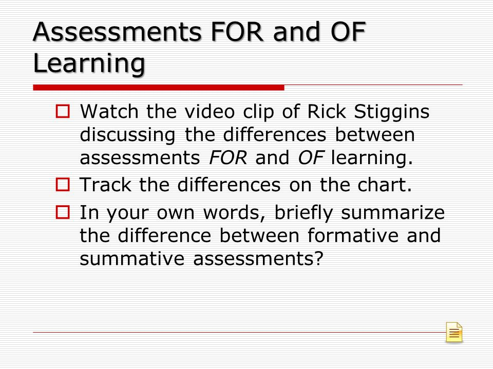 Assessments FOR and OF Learning  Watch the video clip of Rick Stiggins discussing the differences between assessments FOR and OF learning.