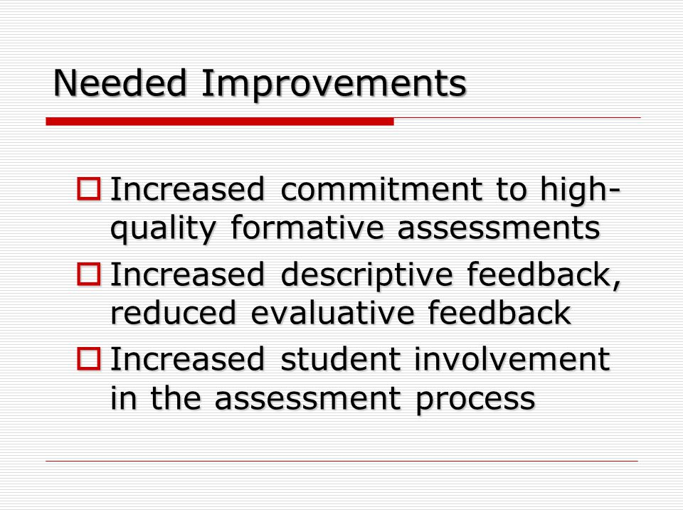 Needed Improvements  Increased commitment to high- quality formative assessments  Increased descriptive feedback, reduced evaluative feedback  Increased student involvement in the assessment process