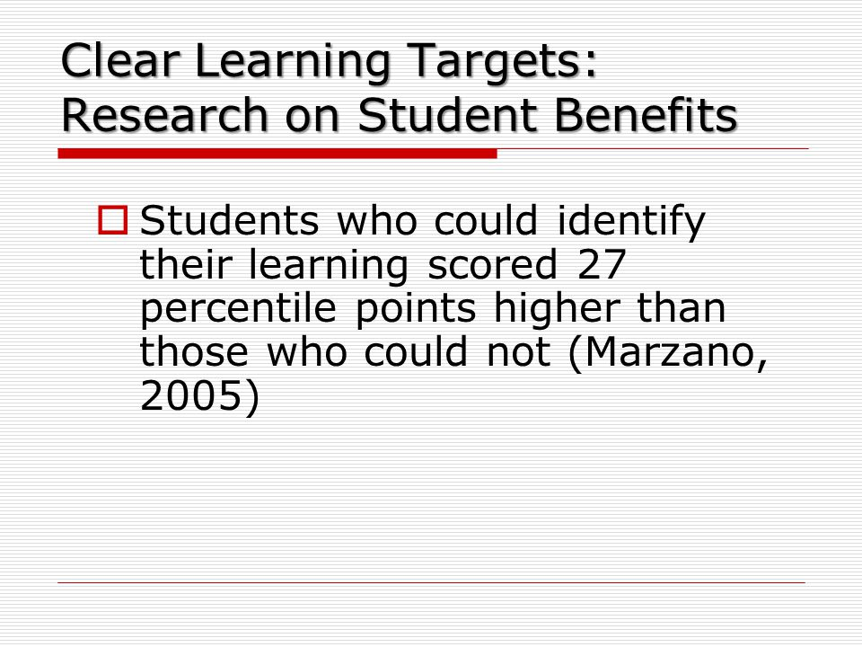 Clear Learning Targets: Research on Student Benefits  Students who could identify their learning scored 27 percentile points higher than those who could not (Marzano, 2005)