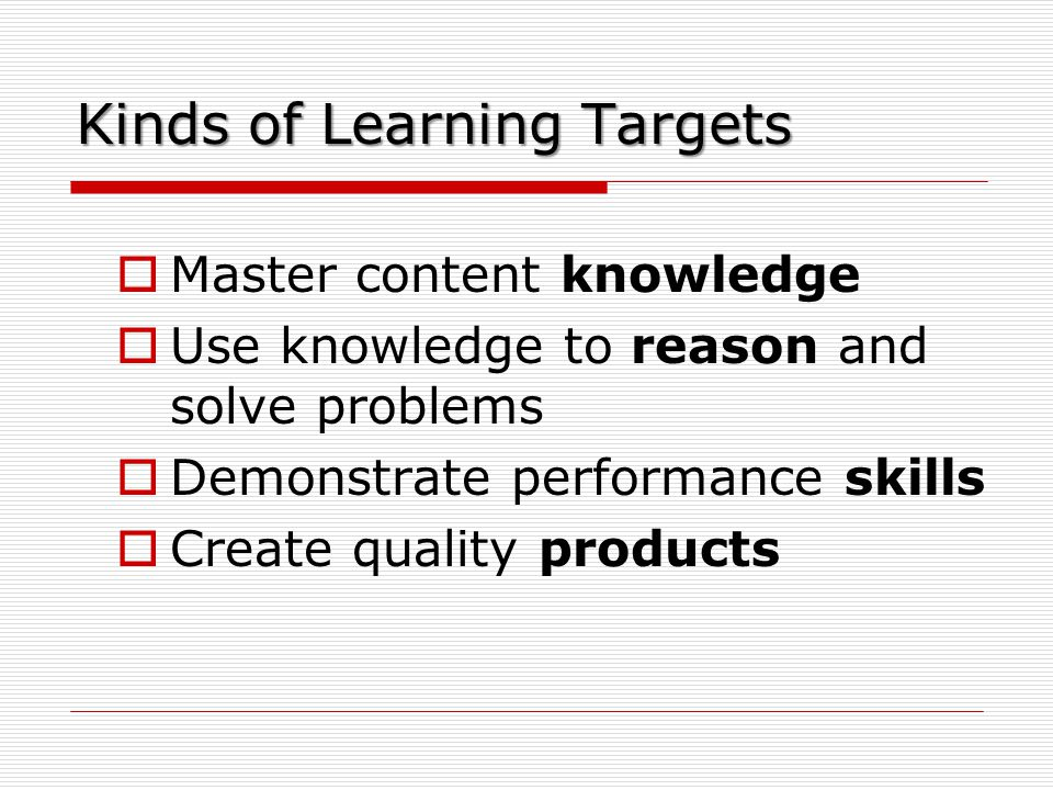 Kinds of Learning Targets  Master content knowledge  Use knowledge to reason and solve problems  Demonstrate performance skills  Create quality products