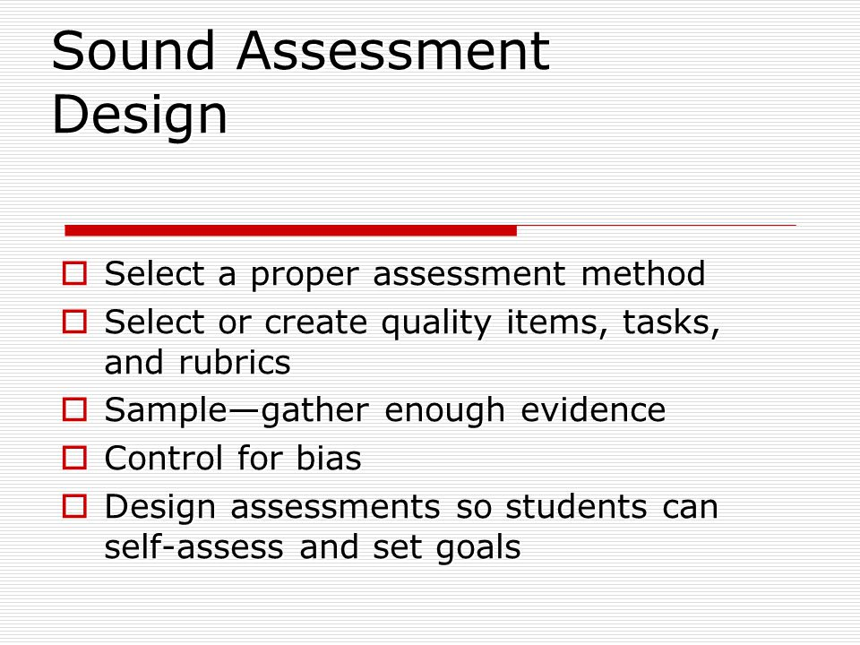 Sound Assessment Design  Select a proper assessment method  Select or create quality items, tasks, and rubrics  Sample—gather enough evidence  Control for bias  Design assessments so students can self-assess and set goals